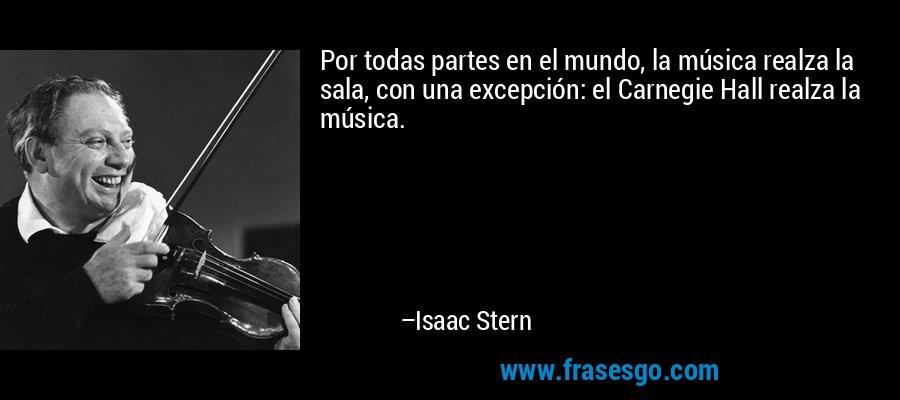 Por todas partes en el mundo, la música realza la sala, con una excepción: el Carnegie Hall realza la música. – Isaac Stern