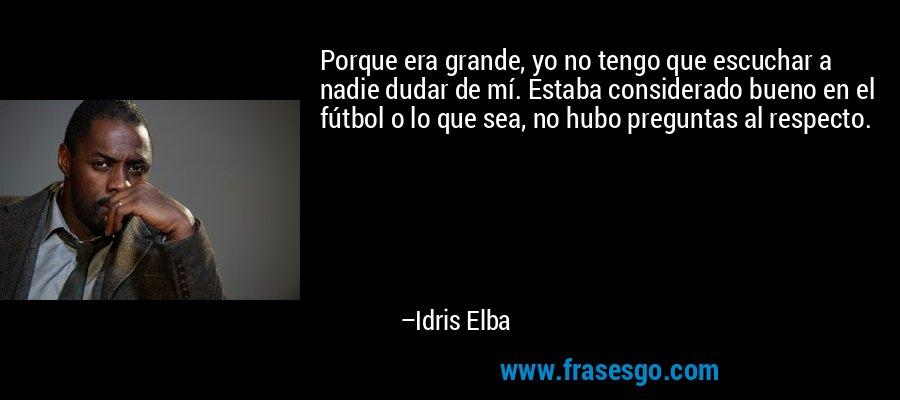 Porque era grande, yo no tengo que escuchar a nadie dudar de mí. Estaba considerado bueno en el fútbol o lo que sea, no hubo preguntas al respecto. – Idris Elba