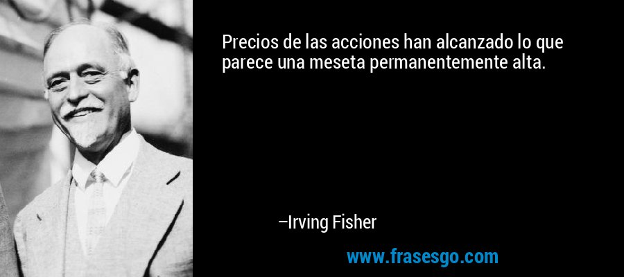 Precios de las acciones han alcanzado lo que parece una meseta permanentemente alta. – Irving Fisher