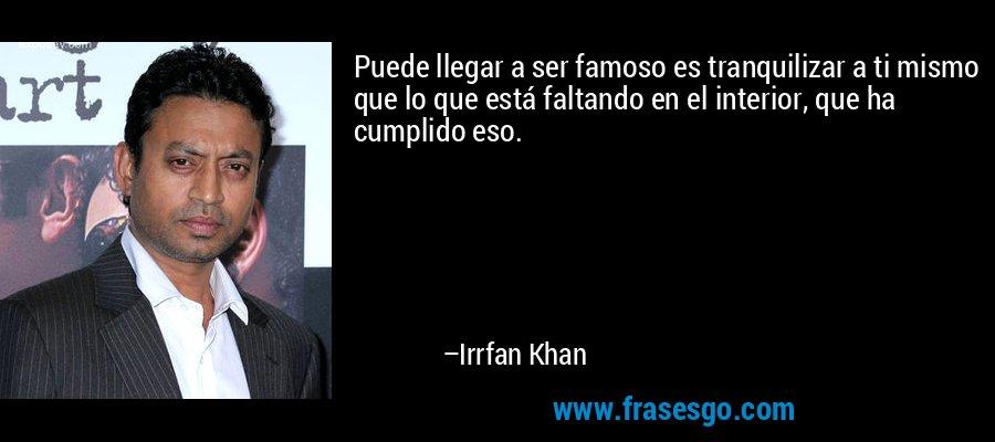 Puede llegar a ser famoso es tranquilizar a ti mismo que lo que está faltando en el interior, que ha cumplido eso. – Irrfan Khan
