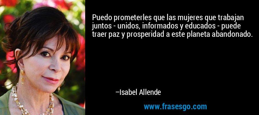 Puedo prometerles que las mujeres que trabajan juntos - unidos, informados y educados - puede traer paz y prosperidad a este planeta abandonado. – Isabel Allende