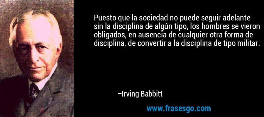 Puesto que la sociedad no puede seguir adelante sin la disciplina de algún tipo, los hombres se vieron obligados, en ausencia de cualquier otra forma de disciplina, de convertir a la disciplina de tipo militar. – Irving Babbitt