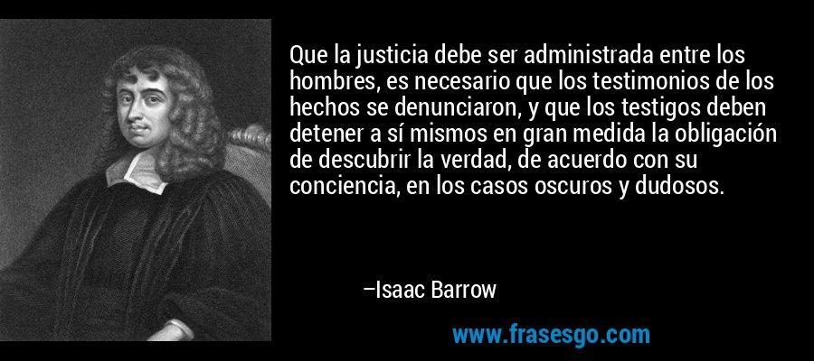 Que la justicia debe ser administrada entre los hombres, es necesario que los testimonios de los hechos se denunciaron, y que los testigos deben detener a sí mismos en gran medida la obligación de descubrir la verdad, de acuerdo con su conciencia, en los casos oscuros y dudosos. – Isaac Barrow