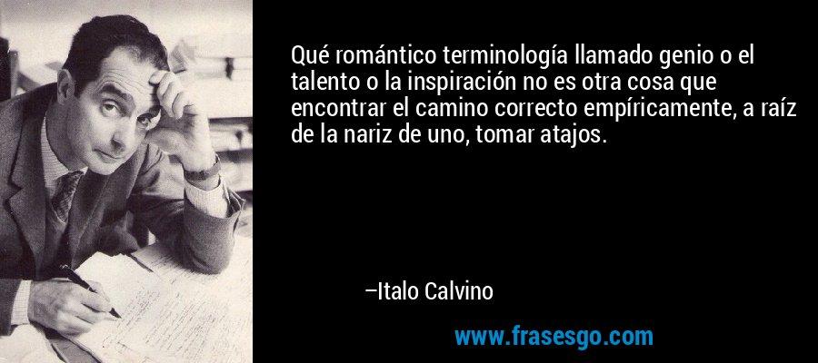 Qué romántico terminología llamado genio o el talento o la inspiración no es otra cosa que encontrar el camino correcto empíricamente, a raíz de la nariz de uno, tomar atajos. – Italo Calvino