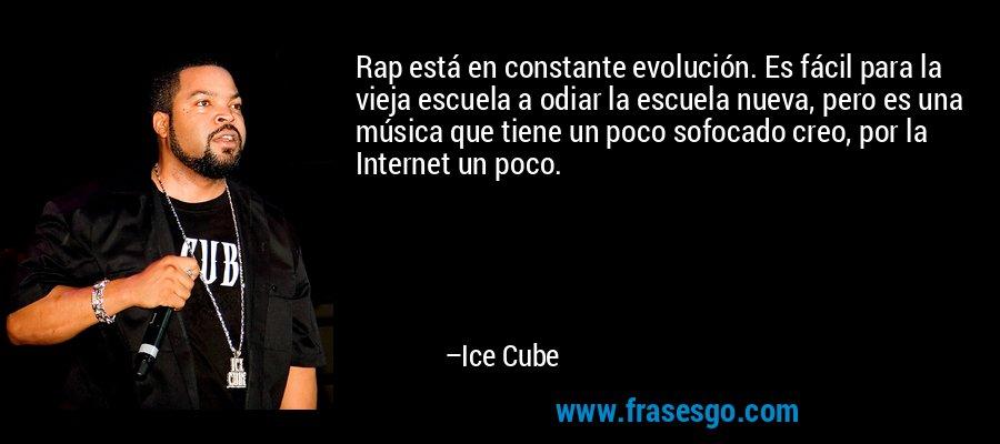 Rap está en constante evolución. Es fácil para la vieja escuela a odiar la escuela nueva, pero es una música que tiene un poco sofocado creo, por la Internet un poco. – Ice Cube