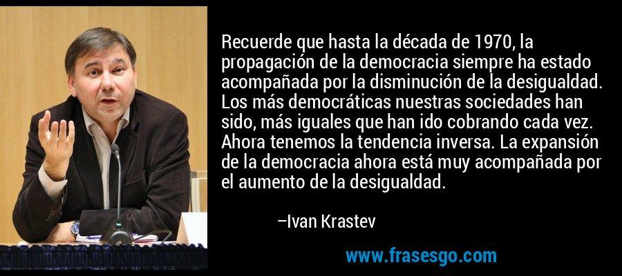 Recuerde que hasta la década de 1970, la propagación de la democracia siempre ha estado acompañada por la disminución de la desigualdad. Los más democráticas nuestras sociedades han sido, más iguales que han ido cobrando cada vez. Ahora tenemos la tendencia inversa. La expansión de la democracia ahora está muy acompañada por el aumento de la desigualdad. – Ivan Krastev