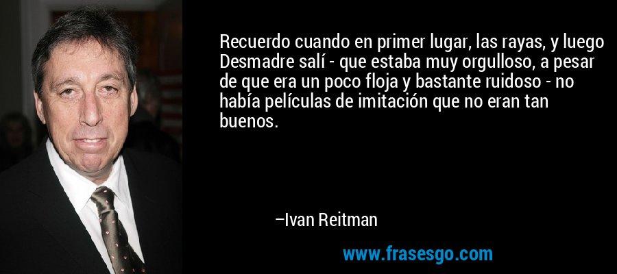 Recuerdo cuando en primer lugar, las rayas, y luego Desmadre salí - que estaba muy orgulloso, a pesar de que era un poco floja y bastante ruidoso - no había películas de imitación que no eran tan buenos. – Ivan Reitman