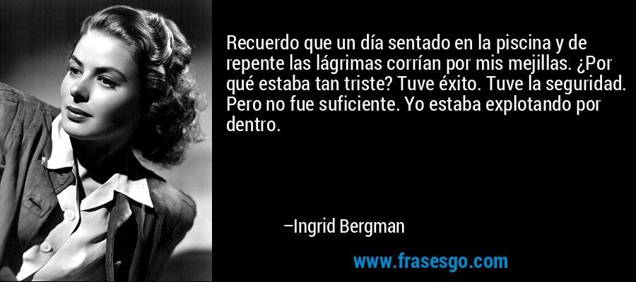 Recuerdo que un día sentado en la piscina y de repente las lágrimas corrían por mis mejillas. ¿Por qué estaba tan triste? Tuve éxito. Tuve la seguridad. Pero no fue suficiente. Yo estaba explotando por dentro. – Ingrid Bergman
