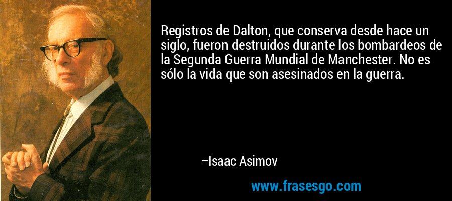 Registros de Dalton, que conserva desde hace un siglo, fueron destruidos durante los bombardeos de la Segunda Guerra Mundial de Manchester. No es sólo la vida que son asesinados en la guerra. – Isaac Asimov