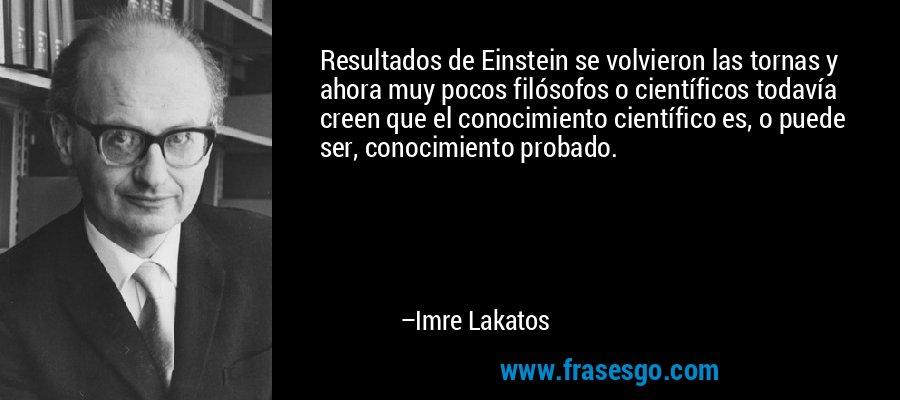 Resultados de Einstein se volvieron las tornas y ahora muy pocos filósofos o científicos todavía creen que el conocimiento científico es, o puede ser, conocimiento probado. – Imre Lakatos