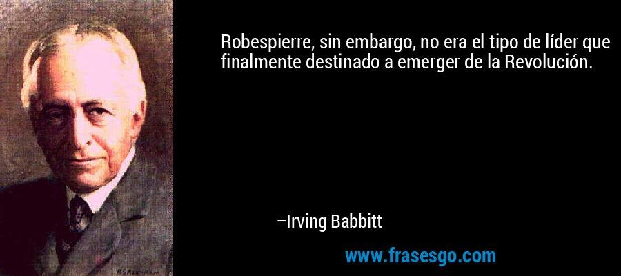 Robespierre, sin embargo, no era el tipo de líder que finalmente destinado a emerger de la Revolución. – Irving Babbitt