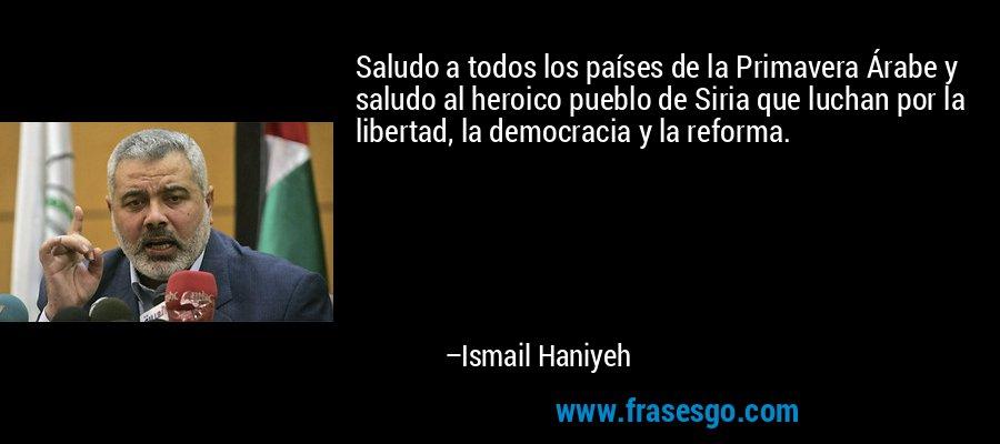 Saludo a todos los países de la Primavera Árabe y saludo al heroico pueblo de Siria que luchan por la libertad, la democracia y la reforma. – Ismail Haniyeh