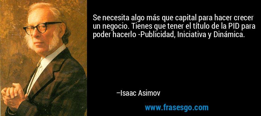 Se necesita algo más que capital para hacer crecer un negocio. Tienes que tener el título de la PID para poder hacerlo -Publicidad, Iniciativa y Dinámica. – Isaac Asimov