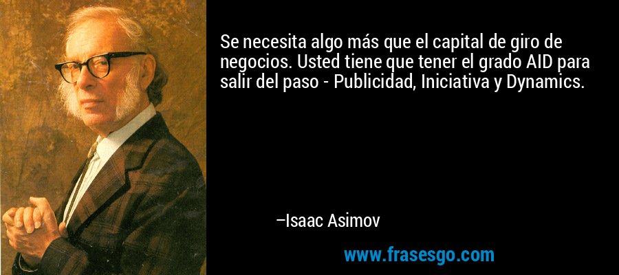 Se necesita algo más que el capital de giro de negocios. Usted tiene que tener el grado AID para salir del paso - Publicidad, Iniciativa y Dynamics. – Isaac Asimov