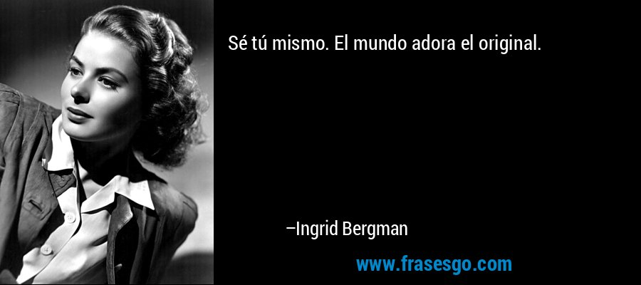 Sé tú mismo. El mundo adora el original. – Ingrid Bergman