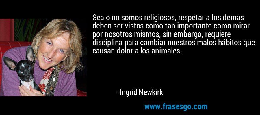 Sea o no somos religiosos, respetar a los demás deben ser vistos como tan importante como mirar por nosotros mismos, sin embargo, requiere disciplina para cambiar nuestros malos hábitos que causan dolor a los animales. – Ingrid Newkirk