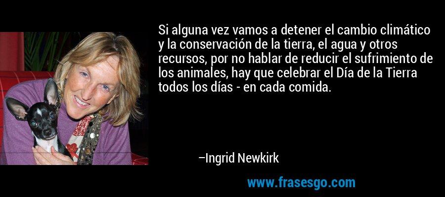 Si alguna vez vamos a detener el cambio climático y la conservación de la tierra, el agua y otros recursos, por no hablar de reducir el sufrimiento de los animales, hay que celebrar el Día de la Tierra todos los días - en cada comida. – Ingrid Newkirk