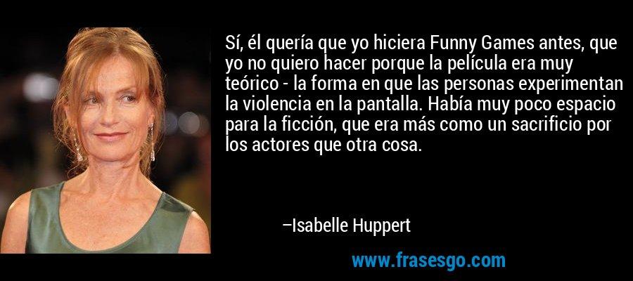 Sí, él quería que yo hiciera Funny Games antes, que yo no quiero hacer porque la película era muy teórico - la forma en que las personas experimentan la violencia en la pantalla. Había muy poco espacio para la ficción, que era más como un sacrificio por los actores que otra cosa. – Isabelle Huppert