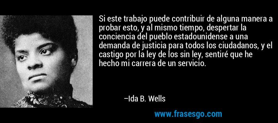 Si este trabajo puede contribuir de alguna manera a probar esto, y al mismo tiempo, despertar la conciencia del pueblo estadounidense a una demanda de justicia para todos los ciudadanos, y el castigo por la ley de los sin ley, sentiré que he hecho mi carrera de un servicio. – Ida B. Wells