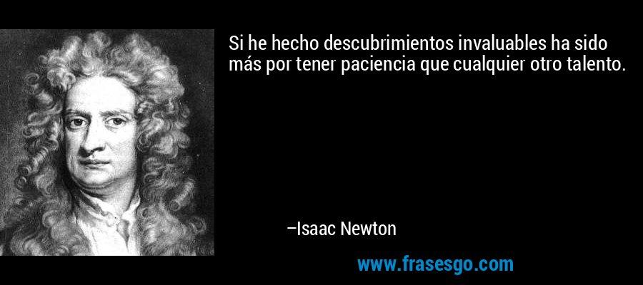 Si he hecho descubrimientos invaluables ha sido más por tener paciencia que cualquier otro talento. – Isaac Newton