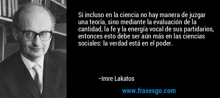 Si incluso en la ciencia no hay manera de juzgar una teoría, sino mediante la evaluación de la cantidad, la fe y la energía vocal de sus partidarios, entonces esto debe ser aún más en las ciencias sociales: la verdad está en el poder. – Imre Lakatos
