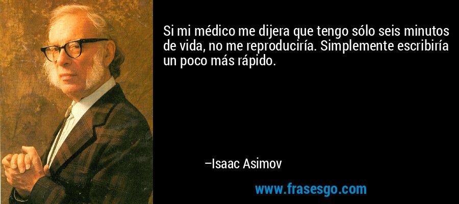 Si mi médico me dijera que tengo sólo seis minutos de vida, no me reproduciría. Simplemente escribiría un poco más rápido. – Isaac Asimov