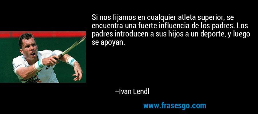 Si nos fijamos en cualquier atleta superior, se encuentra una fuerte influencia de los padres. Los padres introducen a sus hijos a un deporte, y luego se apoyan. – Ivan Lendl