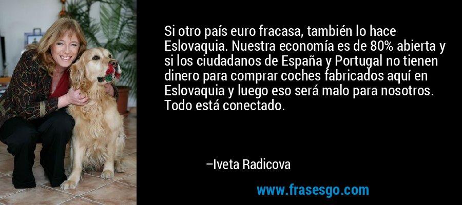 Si otro país euro fracasa, también lo hace Eslovaquia. Nuestra economía es de 80% abierta y si los ciudadanos de España y Portugal no tienen dinero para comprar coches fabricados aquí en Eslovaquia y luego eso será malo para nosotros. Todo está conectado. – Iveta Radicova