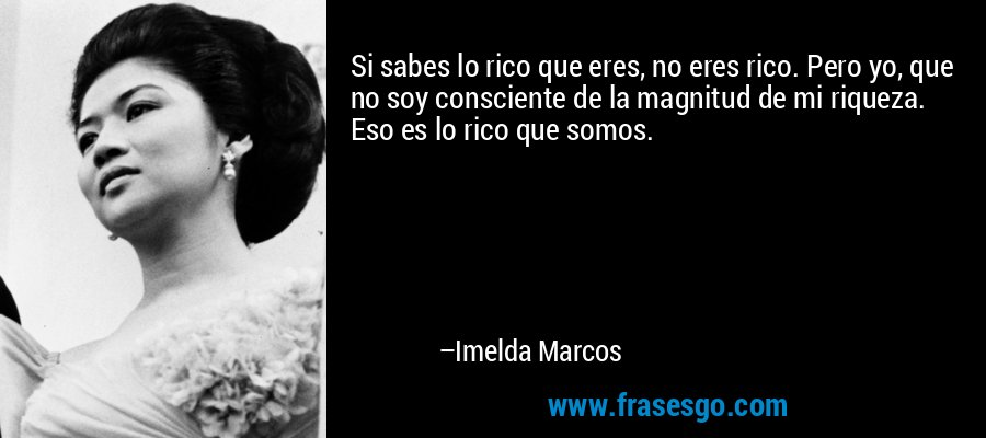 Si sabes lo rico que eres, no eres rico. Pero yo, que no soy consciente de la magnitud de mi riqueza. Eso es lo rico que somos. – Imelda Marcos