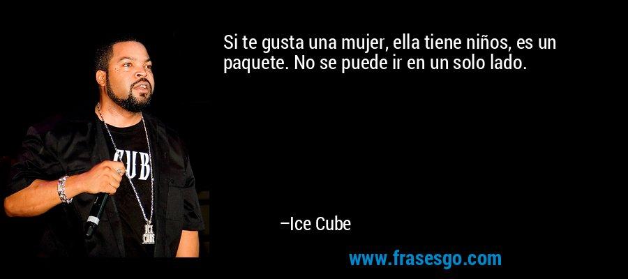 Si te gusta una mujer, ella tiene niños, es un paquete. No se puede ir en un solo lado. – Ice Cube