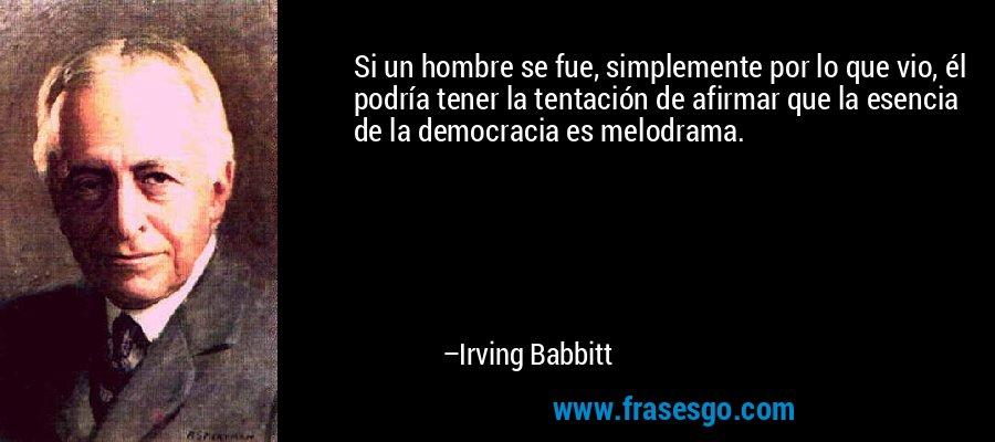 Si un hombre se fue, simplemente por lo que vio, él podría tener la tentación de afirmar que la esencia de la democracia es melodrama. – Irving Babbitt