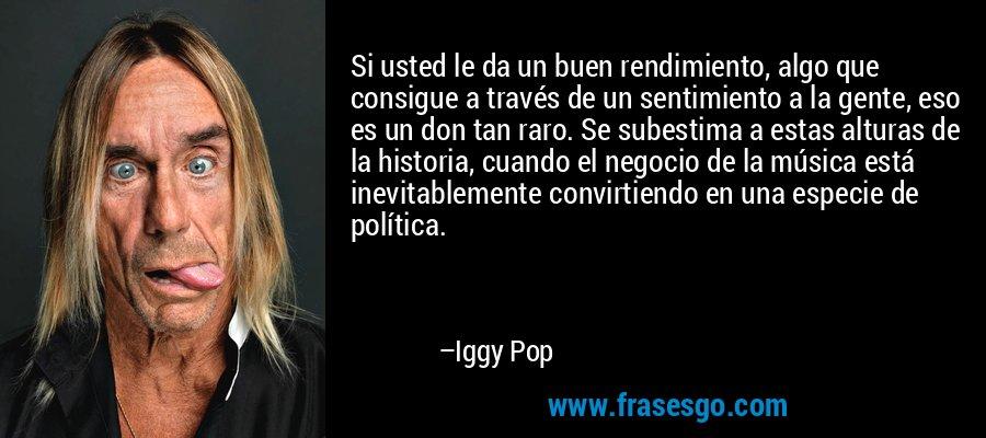 Si usted le da un buen rendimiento, algo que consigue a través de un sentimiento a la gente, eso es un don tan raro. Se subestima a estas alturas de la historia, cuando el negocio de la música está inevitablemente convirtiendo en una especie de política. – Iggy Pop