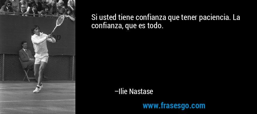 Si usted tiene confianza que tener paciencia. La confianza, que es todo. – Ilie Nastase
