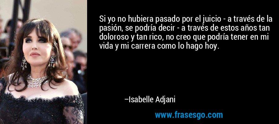 Si yo no hubiera pasado por el juicio - a través de la pasión, se podría decir - a través de estos años tan doloroso y tan rico, no creo que podría tener en mi vida y mi carrera como lo hago hoy. – Isabelle Adjani