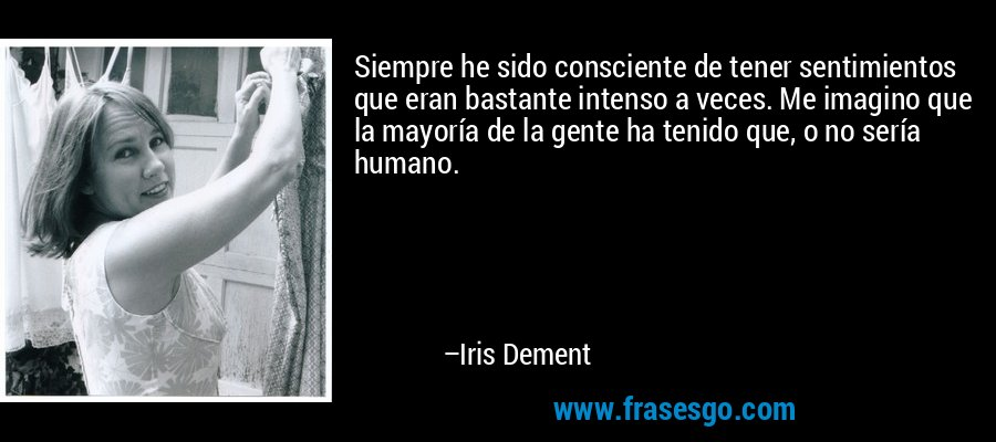 Siempre he sido consciente de tener sentimientos que eran bastante intenso a veces. Me imagino que la mayoría de la gente ha tenido que, o no sería humano. – Iris Dement