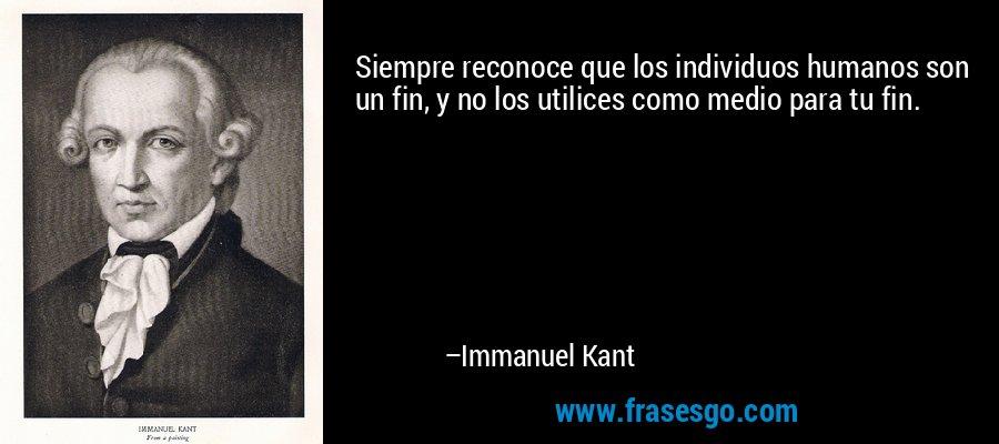 Siempre reconoce que los individuos humanos son un fin, y no los utilices como medio para tu fin. – Immanuel Kant