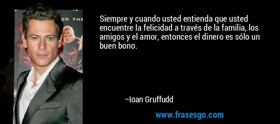 Siempre y cuando usted entienda que usted encuentre la felicidad a través de la familia, los amigos y el amor, entonces el dinero es sólo un buen bono. – Ioan Gruffudd