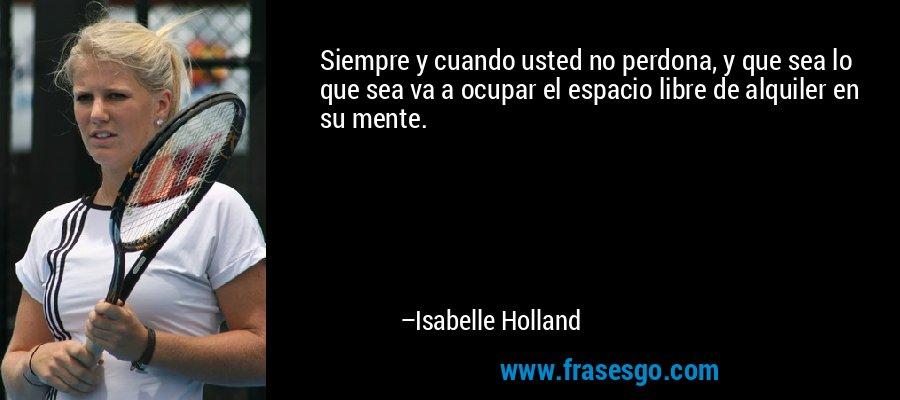 Siempre y cuando usted no perdona, y que sea lo que sea va a ocupar el espacio libre de alquiler en su mente. – Isabelle Holland
