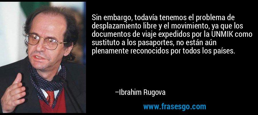 Sin embargo, todavía tenemos el problema de desplazamiento libre y el movimiento, ya que los documentos de viaje expedidos por la UNMIK como sustituto a los pasaportes, no están aún plenamente reconocidos por todos los países. – Ibrahim Rugova