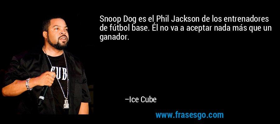 Snoop Dog es el Phil Jackson de los entrenadores de fútbol base. Él no va a aceptar nada más que un ganador. – Ice Cube