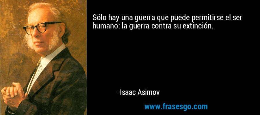 Sólo hay una guerra que puede permitirse el ser humano: la guerra contra su extinción. – Isaac Asimov