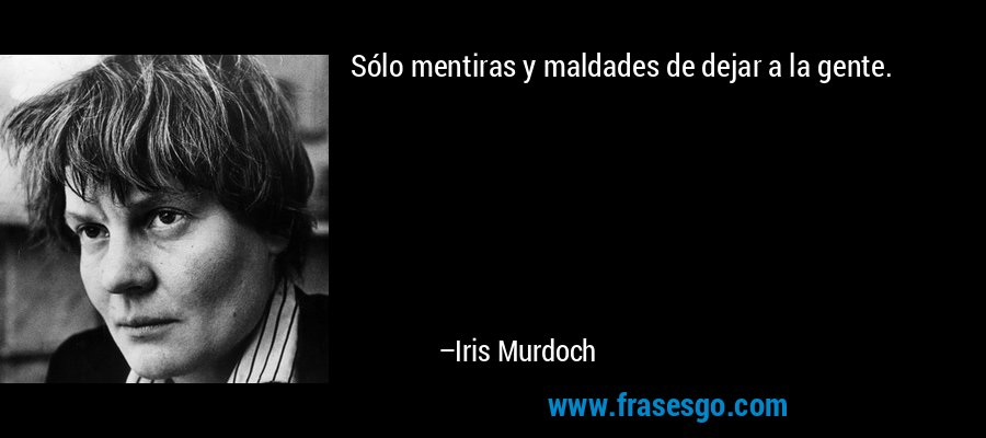 Sólo mentiras y maldades de dejar a la gente. – Iris Murdoch