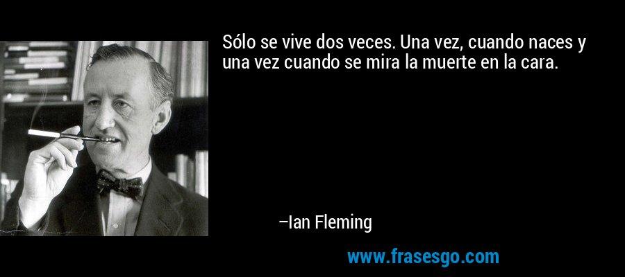 Sólo se vive dos veces. Una vez, cuando naces y una vez cuando se mira la muerte en la cara. – Ian Fleming