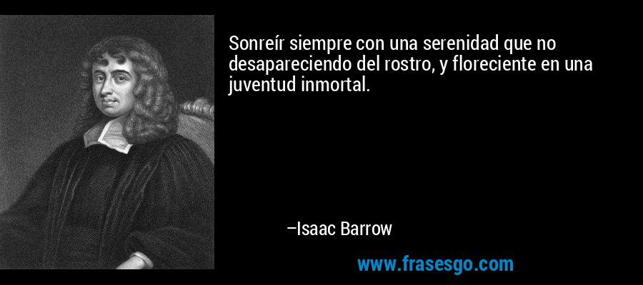 Sonreír siempre con una serenidad que no desapareciendo del rostro, y floreciente en una juventud inmortal. – Isaac Barrow