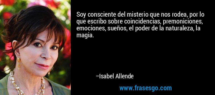 Soy consciente del misterio que nos rodea, por lo que escribo sobre coincidencias, premoniciones, emociones, sueños, el poder de la naturaleza, la magia. – Isabel Allende
