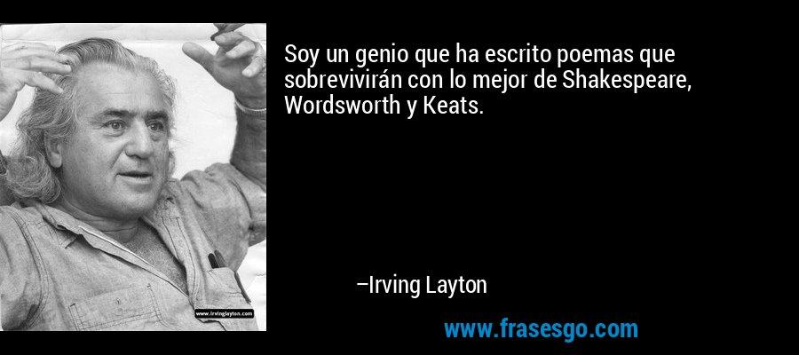 Soy un genio que ha escrito poemas que sobrevivirán con lo mejor de Shakespeare, Wordsworth y Keats. – Irving Layton