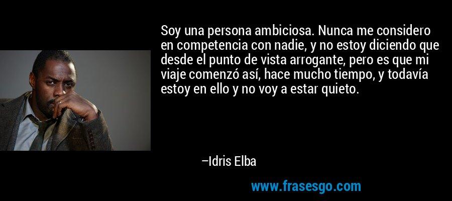 Soy una persona ambiciosa. Nunca me considero en competencia con nadie, y no estoy diciendo que desde el punto de vista arrogante, pero es que mi viaje comenzó así, hace mucho tiempo, y todavía estoy en ello y no voy a estar quieto. – Idris Elba