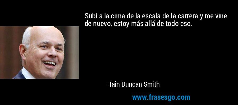 Subí a la cima de la escala de la carrera y me vine de nuevo, estoy más allá de todo eso. – Iain Duncan Smith