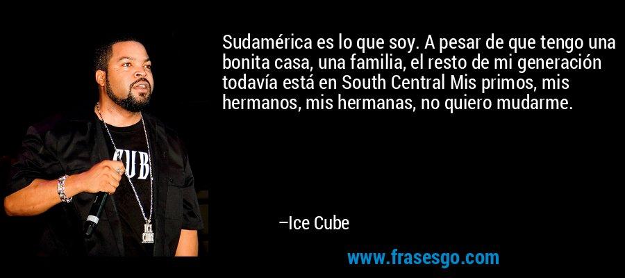 Sudamérica es lo que soy. A pesar de que tengo una bonita casa, una familia, el resto de mi generación todavía está en South Central Mis primos, mis hermanos, mis hermanas, no quiero mudarme. – Ice Cube