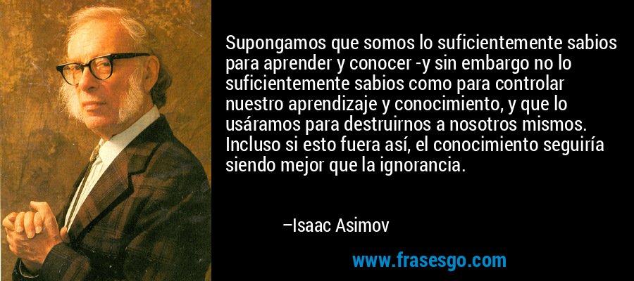 Supongamos que somos lo suficientemente sabios para aprender y conocer -y sin embargo no lo suficientemente sabios como para controlar nuestro aprendizaje y conocimiento, y que lo usáramos para destruirnos a nosotros mismos. Incluso si esto fuera así, el conocimiento seguiría siendo mejor que la ignorancia. – Isaac Asimov
